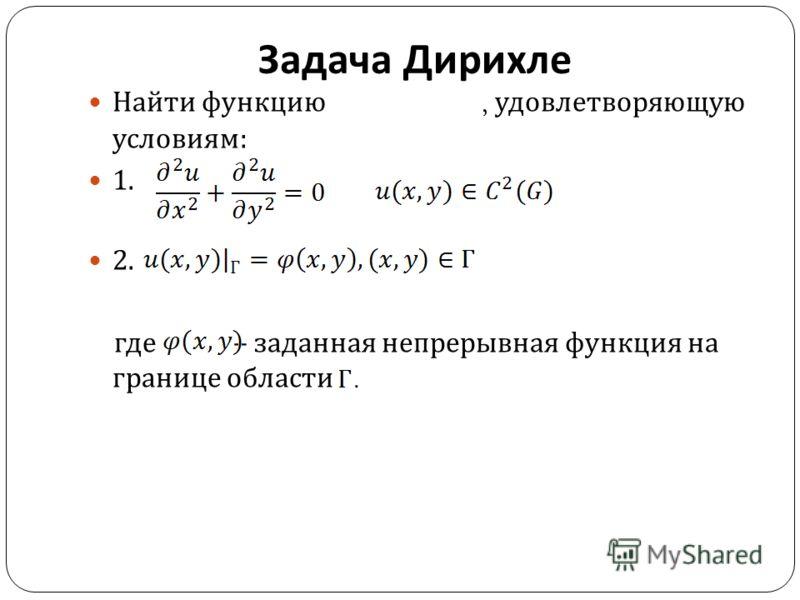 Задача Дирихле Найти функцию, удовлетворяющую условиям : 1. 2. где – заданная непрерывная функция на границе области.