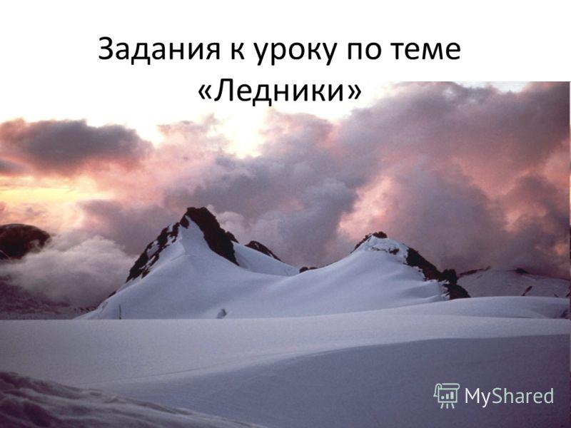 Задания к уроку по теме «Ледники»