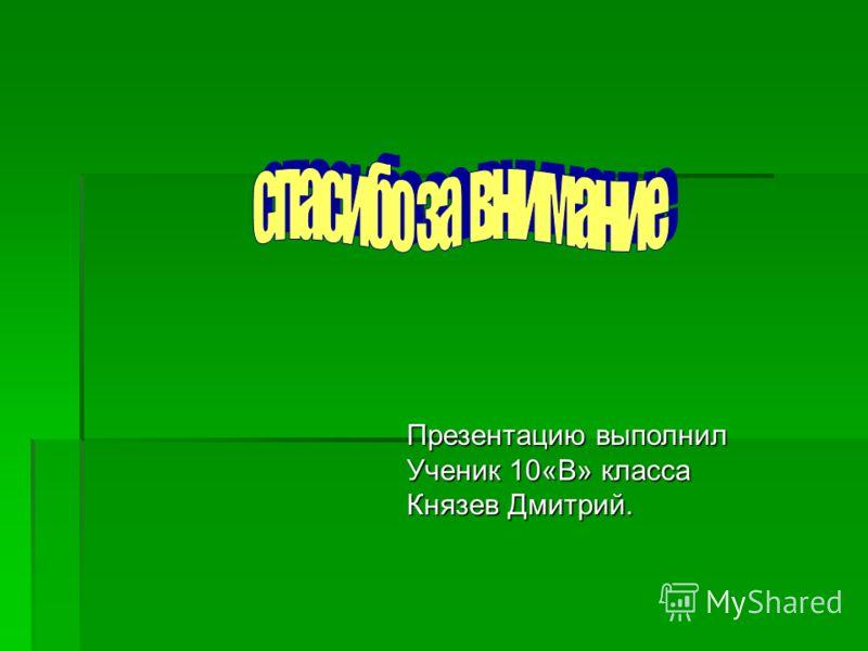 Презентацию выполнил Ученик 10«В» класса Князев Дмитрий.