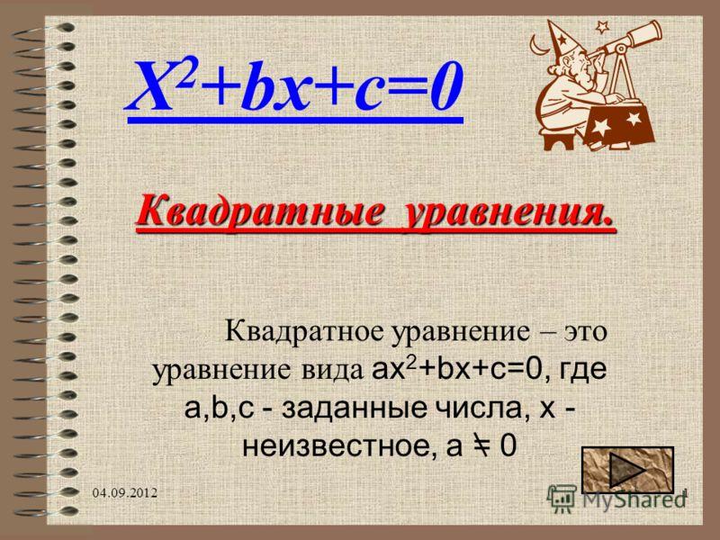 04.09.20121 Квадратное уравнение – это уравнение вида ax 2 +bx+c=0, где a,b,c - заданные числа, х - неизвестное, a = 0 Квадратные уравнения. X 2 +bx+c=0