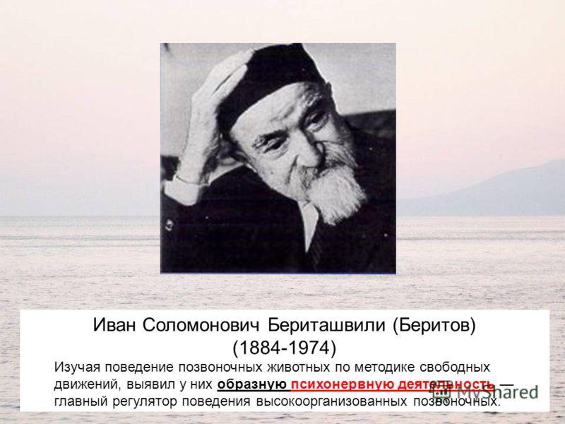 Иван Соломонович Бериташвили (Беритов) (1884-1974) Изучая поведение позвоночных животных по методике свободных движений, выявил у них образную психонервную деятельность главный регулятор поведения высокоорганизованных позвоночных.