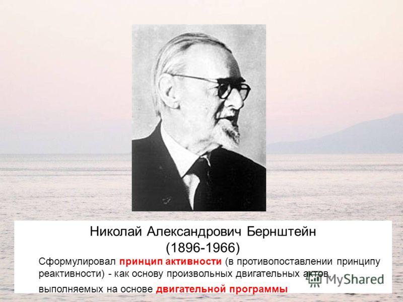 Николай Александрович Бернштейн (1896-1966) Сформулировал принцип активности (в противопоставлении принципу реактивности) - как основу произвольных двигательных актов, выполняемых на основе двигательной программы