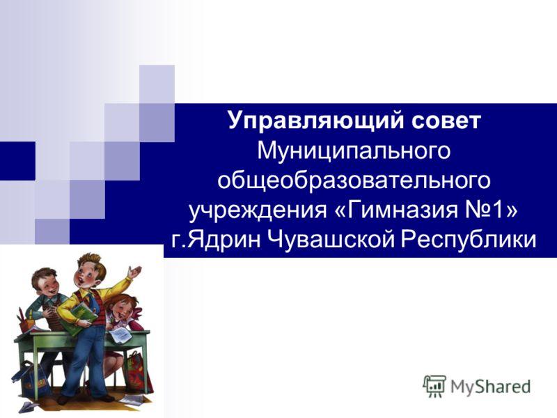Управляющий совет Муниципального общеобразовательного учреждения «Гимназия 1» г.Ядрин Чувашской Республики