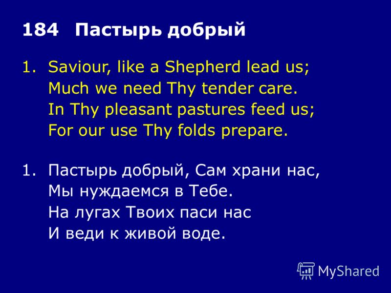 1.Saviour, like a Shepherd lead us; Much we need Thy tender care. In Thy pleasant pastures feed us; For our use Thy folds prepare. 184Пастырь добрый 1.Пастырь добрый, Сам храни нас, Мы нуждаемся в Тебе. На лугах Твоих паси нас И веди к живой воде.