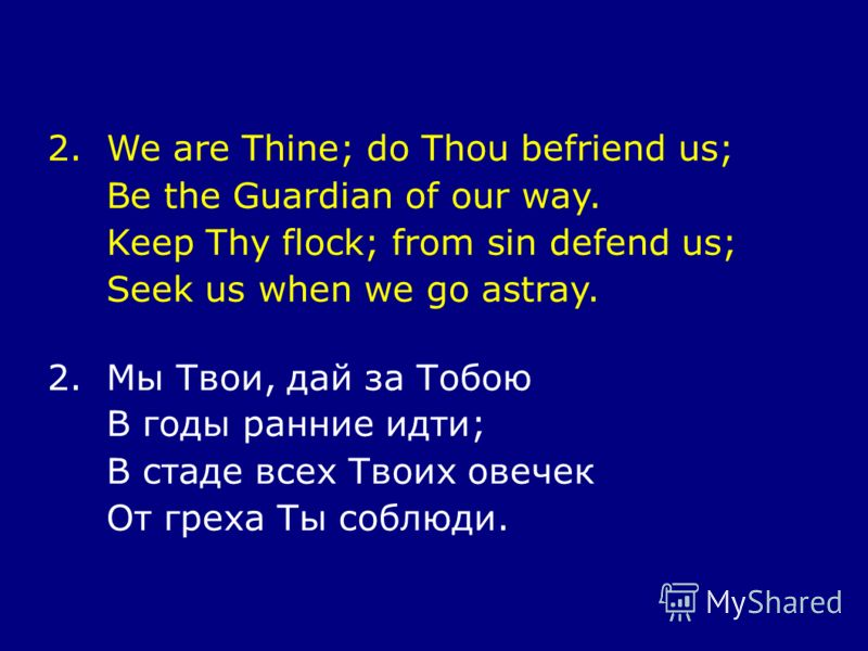 2.We are Thine; do Thou befriend us; Be the Guardian of our way. Keep Thy flock; from sin defend us; Seek us when we go astray. 2.Мы Твои, дай за Тобою В годы ранние идти; В стаде всех Твоих овечек От греха Ты соблюди.