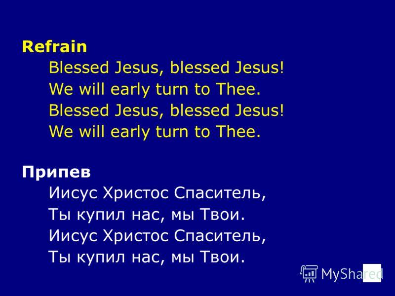 Refrain Blessed Jesus, blessed Jesus! We will early turn to Thee. Blessed Jesus, blessed Jesus! We will early turn to Thee. Припев Иисус Христос Спаситель, Ты купил нас, мы Твои. Иисус Христос Спаситель, Ты купил нас, мы Твои.