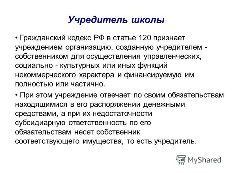 Учредитель школы Гражданский кодекс РФ в статье 120 признает учреждением организацию, созданную учредителем - собственником для осуществления управленческих, социально - культурных или иных функций некоммерческого характера и финансируемую им полност