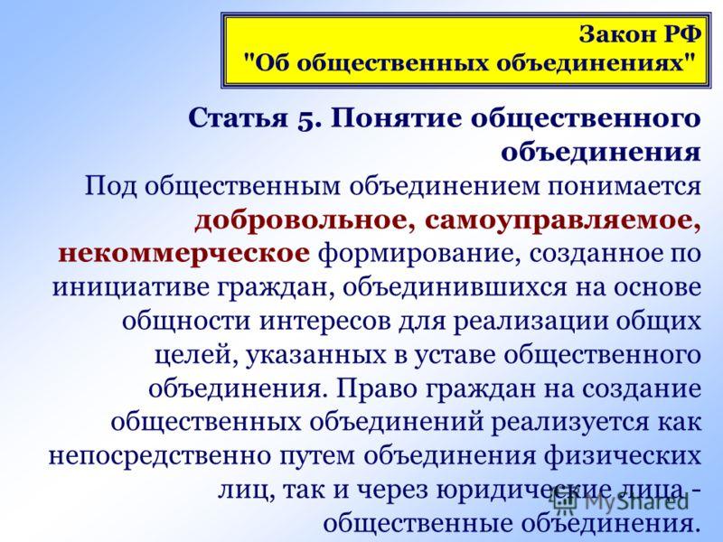 Статья 5. Понятие общественного объединения Под общественным объединением понимается добровольное, самоуправляемое, некоммерческое формирование, созданное по инициативе граждан, объединившихся на основе общности интересов для реализации общих целей,