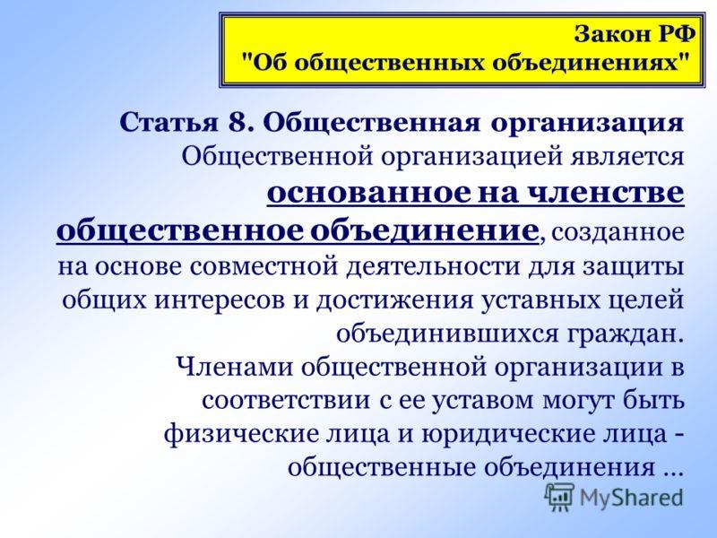 Статья 8. Общественная организация Общественной организацией является основанное на членстве общественное объединение, созданное на основе совместной деятельности для защиты общих интересов и достижения уставных целей объединившихся граждан. Членами
