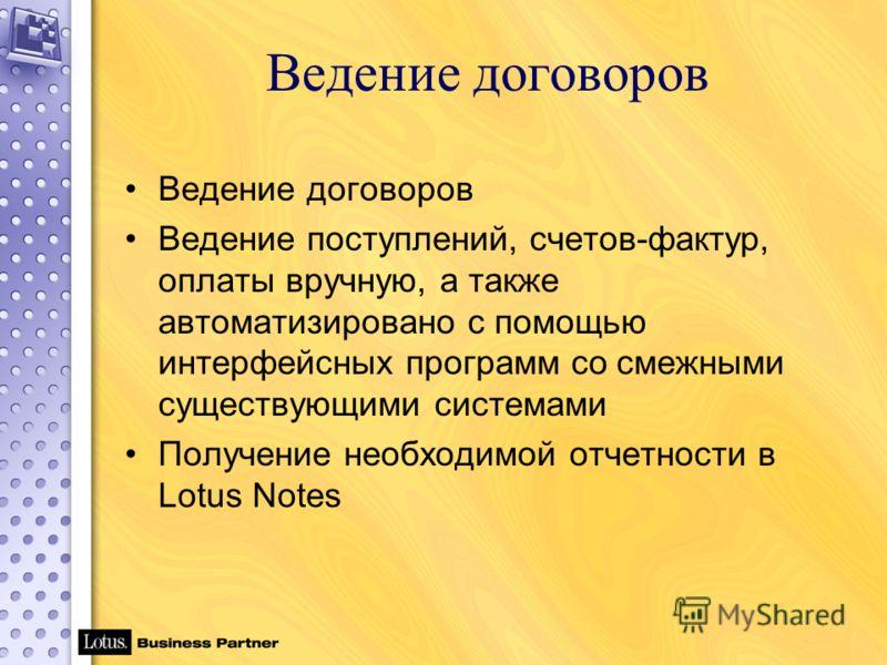 Ведение договоров Ведение поступлений, счетов-фактур, оплаты вручную, а также автоматизировано с помощью интерфейсных программ со смежными существующими системами Получение необходимой отчетности в Lotus Notes