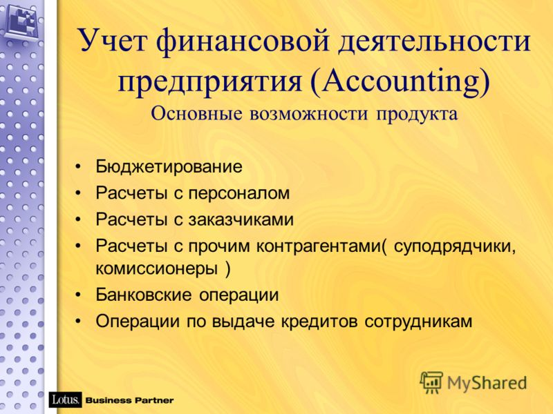 Учет финансовой деятельности предприятия (Accounting) Основные возможности продукта Бюджетирование Расчеты с персоналом Расчеты с заказчиками Расчеты с прочим контрагентами( суподрядчики, комиссионеры ) Банковские операции Операции по выдаче кредитов