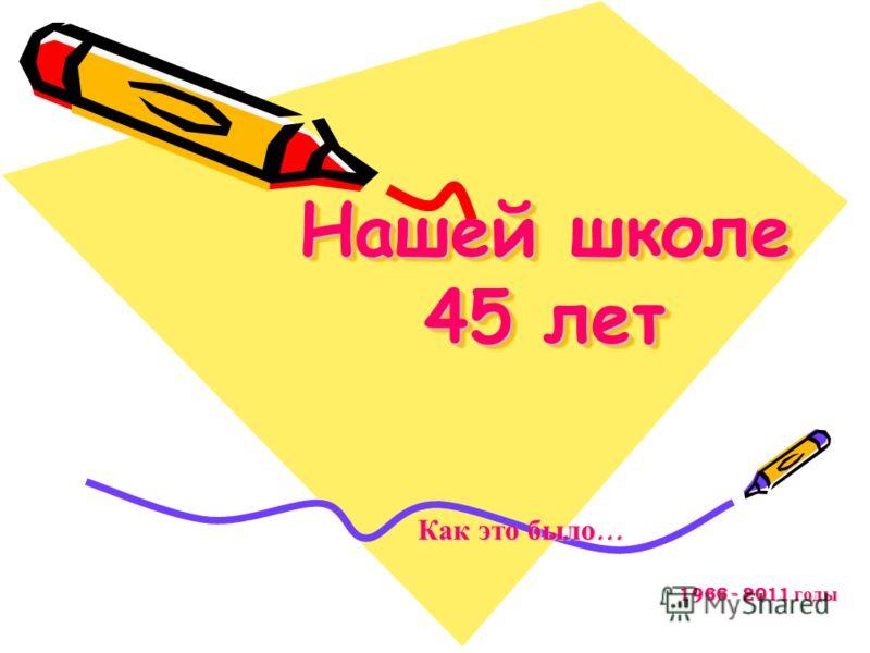 Нашей школе 45 лет Как это было … Как это было … 1966 - 2011 годы