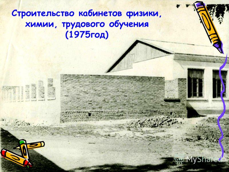 Строительство кабинетов физики, химии, трудового обучения (1975год)