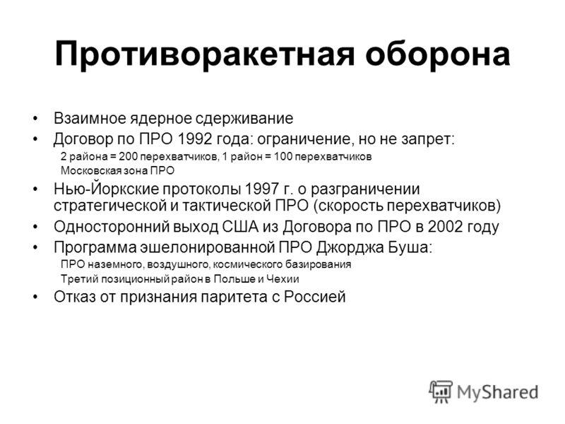 Противоракетная оборона Взаимное ядерное сдерживание Договор по ПРО 1992 года: ограничение, но не запрет: 2 района = 200 перехватчиков, 1 район = 100 перехватчиков Московская зона ПРО Нью-Йоркские протоколы 1997 г. о разграничении стратегической и та