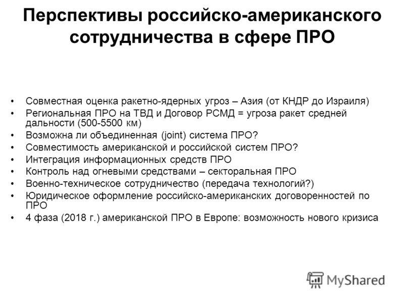 Перспективы российско-американского сотрудничества в сфере ПРО Совместная оценка ракетно-ядерных угроз – Азия (от КНДР до Израиля) Региональная ПРО на ТВД и Договор РСМД = угроза ракет средней дальности (500-5500 км) Возможна ли объединенная (joint)