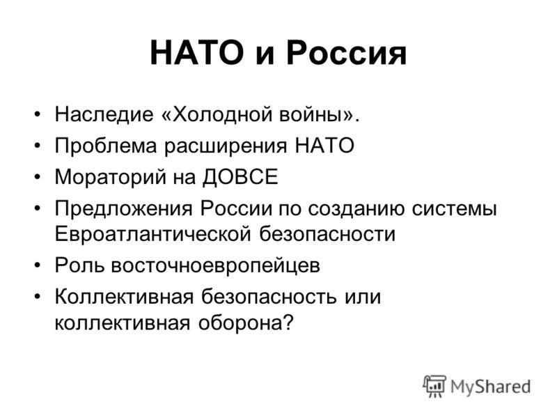 НАТО и Россия Наследие «Холодной войны». Проблема расширения НАТО Мораторий на ДОВСЕ Предложения России по созданию системы Евроатлантической безопасности Роль восточноевропейцев Коллективная безопасность или коллективная оборона?