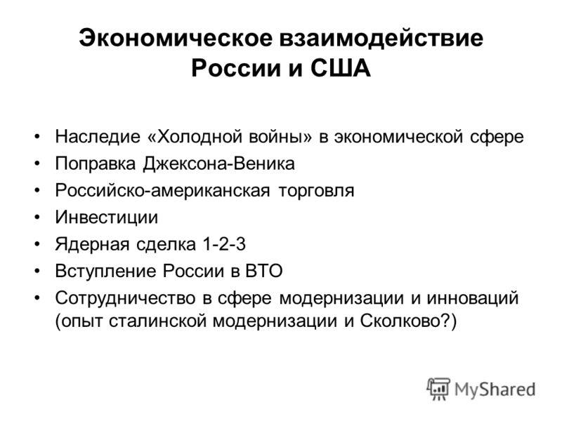 Экономическое взаимодействие России и США Наследие «Холодной войны» в экономической сфере Поправка Джексона-Веника Российско-американская торговля Инвестиции Ядерная сделка 1-2-3 Вступление России в ВТО Сотрудничество в сфере модернизации и инноваций