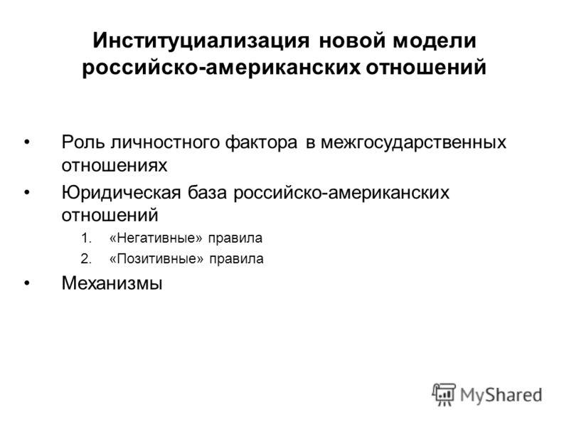 Институциализация новой модели российско-американских отношений Роль личностного фактора в межгосударственных отношениях Юридическая база российско-американских отношений 1.«Негативные» правила 2.«Позитивные» правила Механизмы