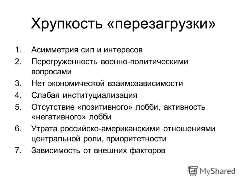 Хрупкость «перезагрузки» 1.Асимметрия сил и интересов 2.Перегруженность военно-политическими вопросами 3.Нет экономической взаимозависимости 4.Слабая институциализация 5.Отсутствие «позитивного» лобби, активность «негативного» лобби 6.Утрата российск
