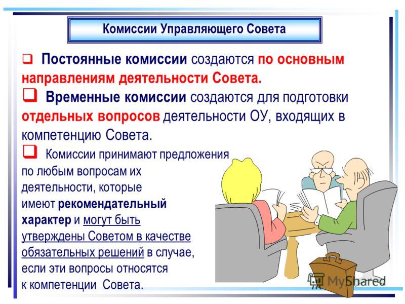 Комиссии Управляющего Совета Постоянные комиссии создаются по основным направлениям деятельности Совета. Временные комиссии создаются для подготовки отдельных вопросов деятельности ОУ, входящих в компетенцию Совета. Комиссии принимают предложения по