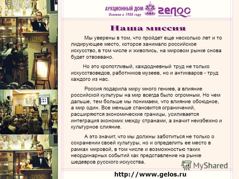 http://www.gelos.ru Мы уверены в том, что пройдет еще несколько лет и то лидирующее место, которое занимало российское искусство, в том числе и живопись, на мировом рынке снова будет отвоевано. Но это кропотливый, каждодневный труд не только искусств