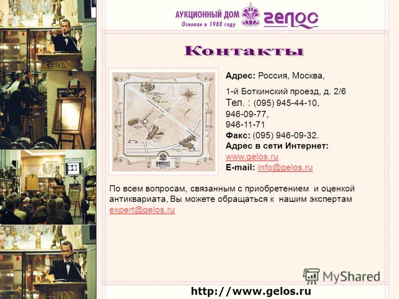 http://www.gelos.ru По всем вопросам, связанным с приобретением и оценкой антиквариата, Вы можете обращаться к нашим экспертам expert@gelos.ru expert@gelos.ru Адрес: Россия, Москва, 1-й Боткинский проезд, д. 2/6 Тел. : (095) 945-44-10, 946-09-77, 946