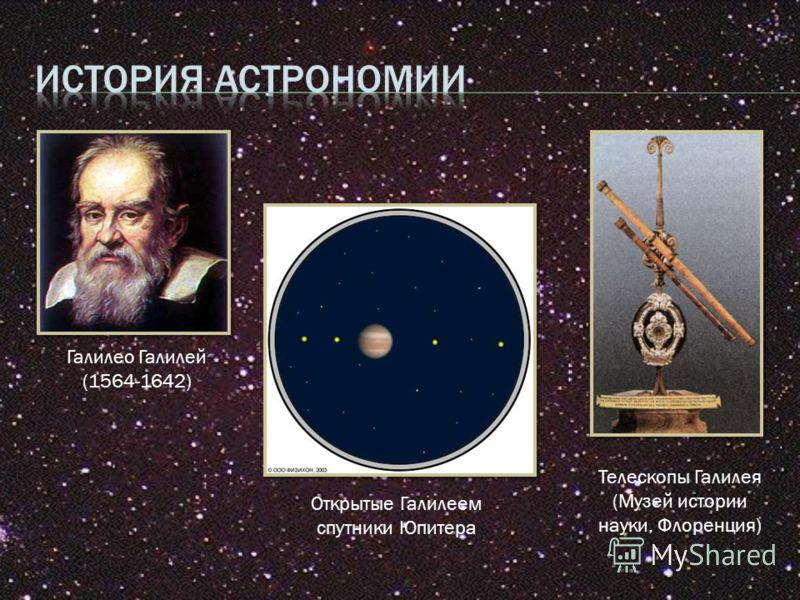 Галилео Галилей (1564-1642) Открытые Галилеем спутники Юпитера Телескопы Галилея (Музей истории науки, Флоренция)