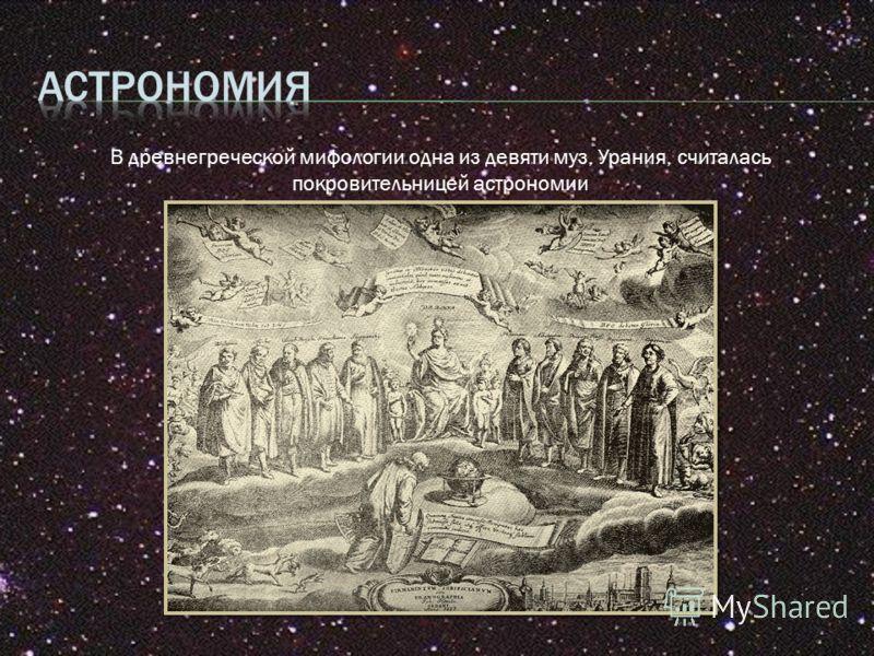 В древнегреческой мифологии одна из девяти муз, Урания, считалась покровительницей астрономии
