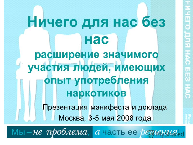 Ничего для нас без нас расширение значимого участия людей, имеющих опыт употребления наркотиков Презентация манифеста и доклада Москва, 3-5 мая 2008 года