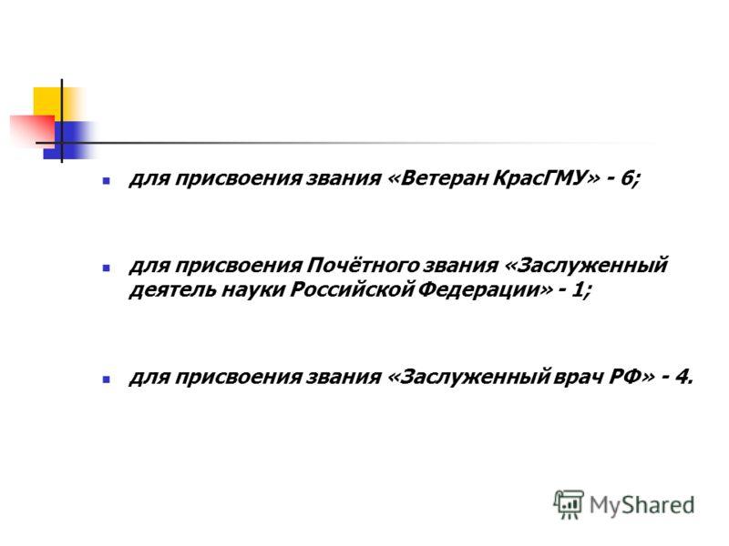 для присвоения звания «Ветеран КрасГМУ» - 6; для присвоения Почётного звания «Заслуженный деятель науки Российской Федерации» - 1; для присвоения звания «Заслуженный врач РФ» - 4.