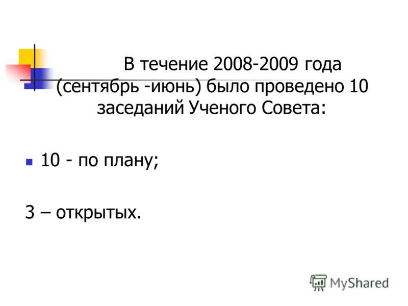 В течение 2008-2009 года (сентябрь -июнь) было проведено 10 заседаний Ученого Совета: 10 - по плану; 3 – открытых.