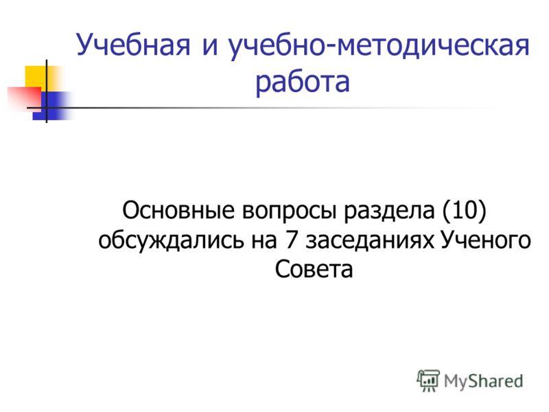 Учебная и учебно-методическая работа Основные вопросы раздела (10) обсуждались на 7 заседаниях Ученого Совета