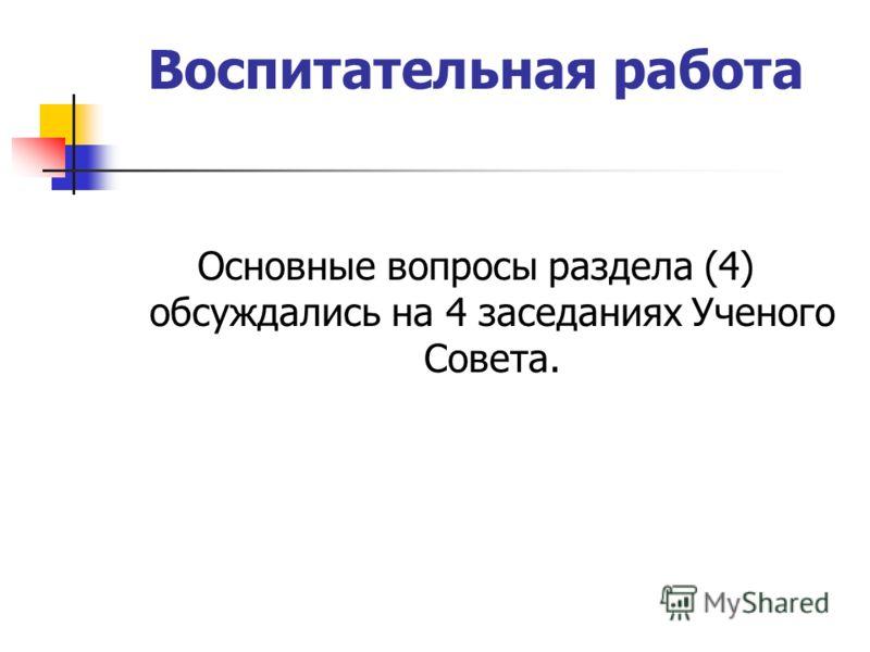 Воспитательная работа Основные вопросы раздела (4) обсуждались на 4 заседаниях Ученого Совета.