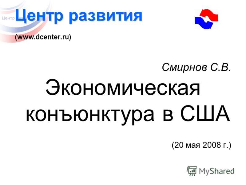 Центр развития Центр развития (www.dcenter.ru) Смирнов С.В. Экономическая конъюнктура в США (20 мая 2008 г.)