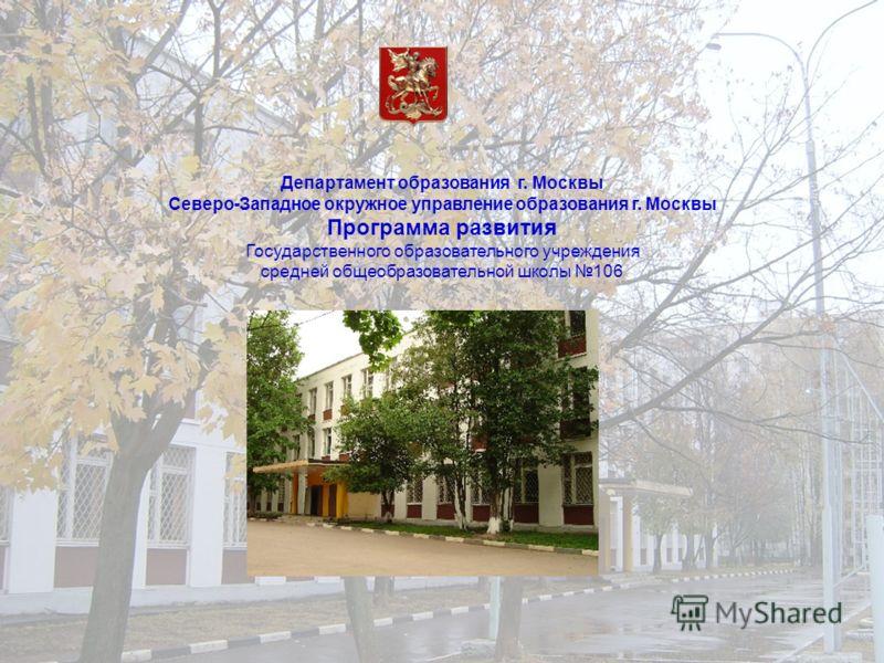 Департамент образования г. Москвы Северо-Западное окружное управление образования г. Москвы Программа развития Государственного образовательного учреждения средней общеобразовательной школы 106