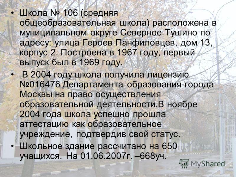 Школа 106 (средняя общеобразовательная школа) расположена в муниципальном округе Северное Тушино по адресу: улица Героев Панфиловцев, дом 13, корпус 2. Построена в 1967 году, первый выпуск был в 1969 году. В 2004 году школа получила лицензию 016476 Д