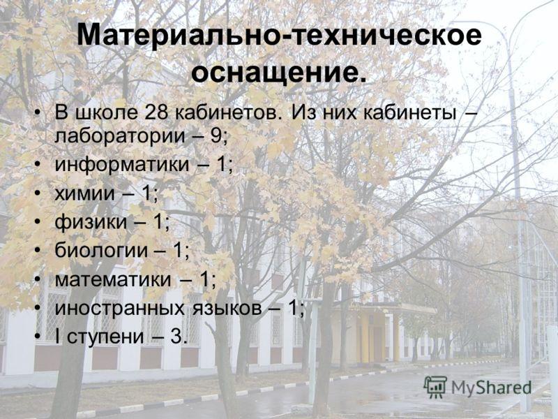 Материально-техническое оснащение. В школе 28 кабинетов. Из них кабинеты – лаборатории – 9; информатики – 1; химии – 1; физики – 1; биологии – 1; математики – 1; иностранных языков – 1; I ступени – 3.