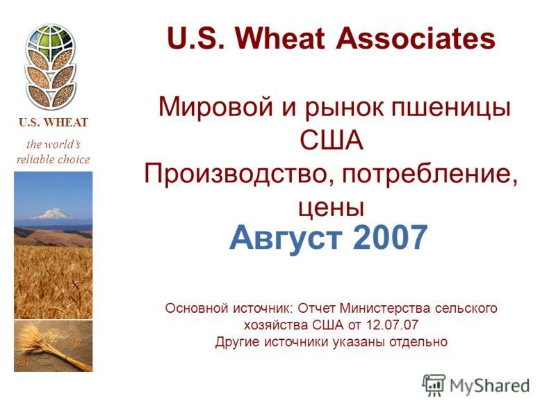 U.S. WHEAT the worlds reliable choice U.S. Wheat Associates Мировой и рынок пшеницы США Производство, потребление, цены Август 2007 Основной источник: Отчет Министерства сельского хозяйства США от 12.07.07 Другие источники указаны отдельно
