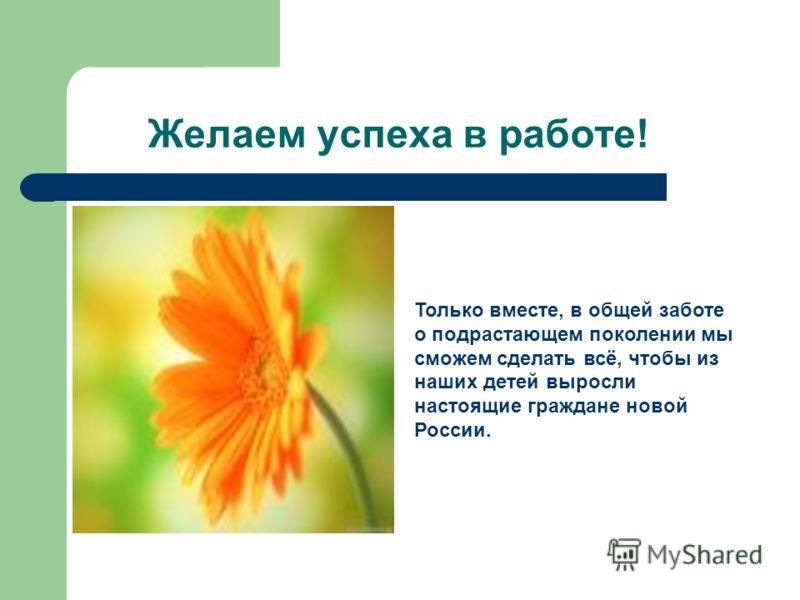 Желаем успеха в работе! Только вместе, в общей заботе о подрастающем поколении мы сможем сделать всё, чтобы из наших детей выросли настоящие граждане новой России.