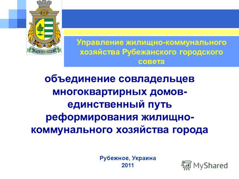 Рубежное, Украина 2011 Управление жилищно-коммунального хозяйства Рубежанского городского совета объединение совладельцев многоквартирных домов- единственный путь реформирования жилищно- коммунального хозяйства города