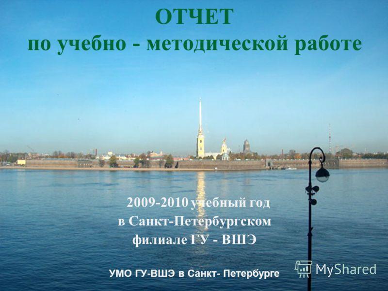 ОТЧЕТ по учебно - методической работе 2009-2010 учебный год в Санкт-Петербургском филиале ГУ - ВШЭ УМО ГУ-ВШЭ в Санкт- Петербурге