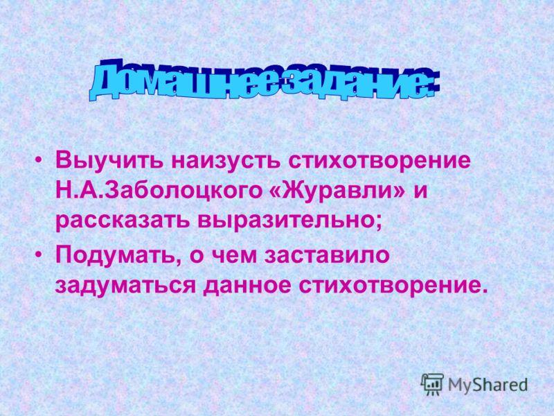 Выучить наизусть стихотворение Н.А.Заболоцкого «Журавли» и рассказать выразительно; Подумать, о чем заставило задуматься данное стихотворение.