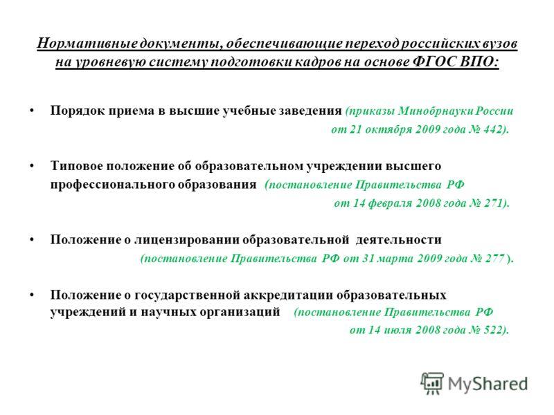 Нормативные документы, обеспечивающие переход российских вузов на уровневую систему подготовки кадров на основе ФГОС ВПО: Порядок приема в высшие учебные заведения (приказы Минобрнауки России от 21 октября 2009 года 442). Типовое положение об образов