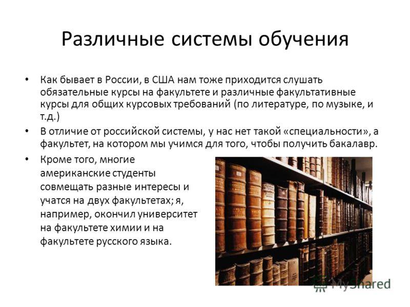 Различные системы обучения Как бывает в России, в США нам тоже приходится слушать обязательные курсы на факультете и различные факультативные курсы для общих курсовых требований (по литературе, по музыке, и т.д.) В отличие от российской системы, у на