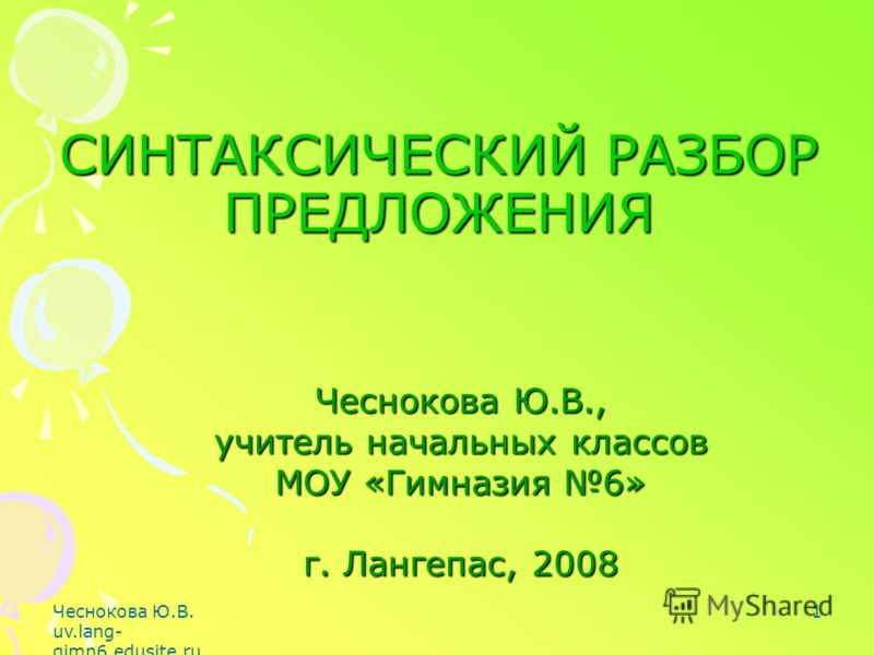 Чеснокова Ю.В. uv.lang- gimn6.edusite.ru 1 Чеснокова Ю.В., учитель начальных классов МОУ «Гимназия 6» г. Лангепас, 2008 СИНТАКСИЧЕСКИЙ РАЗБОР ПРЕДЛОЖЕНИЯ