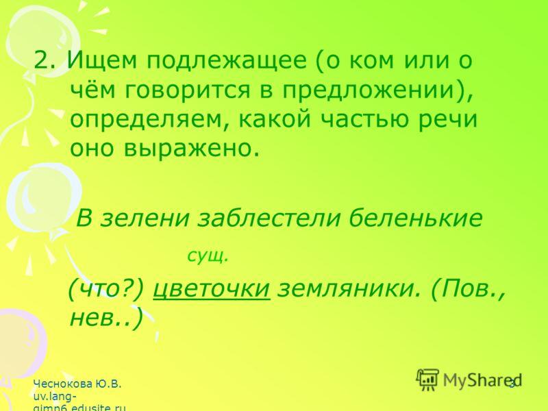Чеснокова Ю.В. uv.lang- gimn6.edusite.ru 3 2. Ищем подлежащее (о ком или о чём говорится в предложении), определяем, какой частью речи оно выражено. В зелени заблестели беленькие сущ. (что?) цветочки земляники. (Пов., нев..)