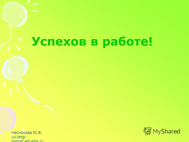Чеснокова Ю.В. uv.lang- gimn6.edusite.ru 7 Успехов в работе!