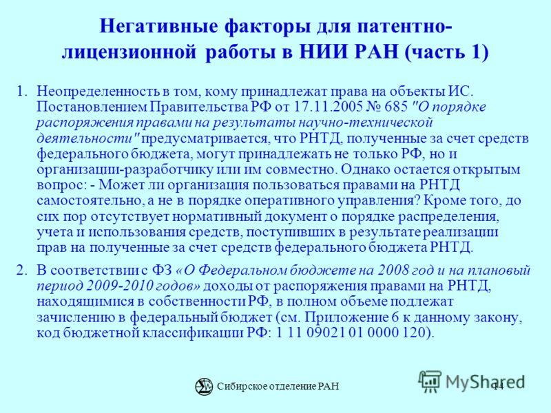 Сибирское отделение РАН14 Негативные факторы для патентно- лицензионной работы в НИИ РАН (часть 1) 1.Неопределенность в том, кому принадлежат права на объекты ИС. Постановлением Правительства РФ от 17.11.2005 685