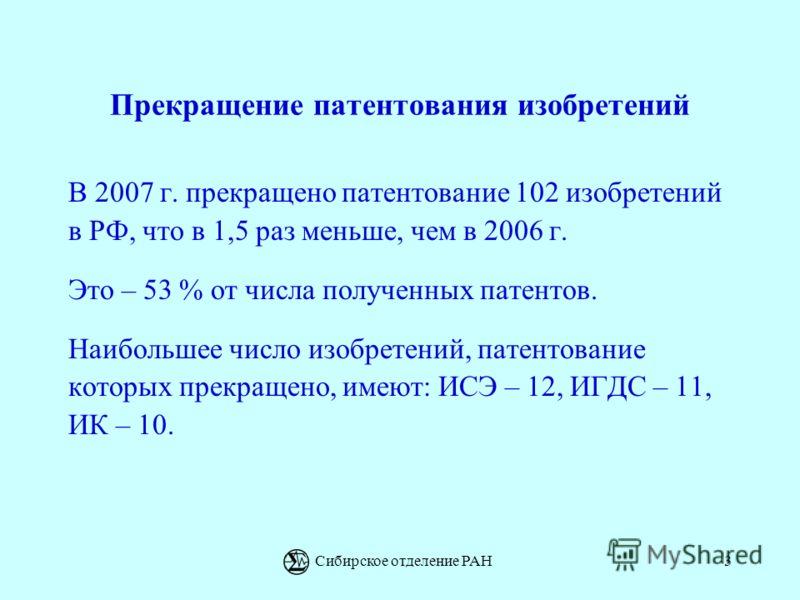 Сибирское отделение РАН3 Прекращение патентования изобретений В 2007 г. прекращено патентование 102 изобретений в РФ, что в 1,5 раз меньше, чем в 2006 г. Это – 53 % от числа полученных патентов. Наибольшее число изобретений, патентование которых прек