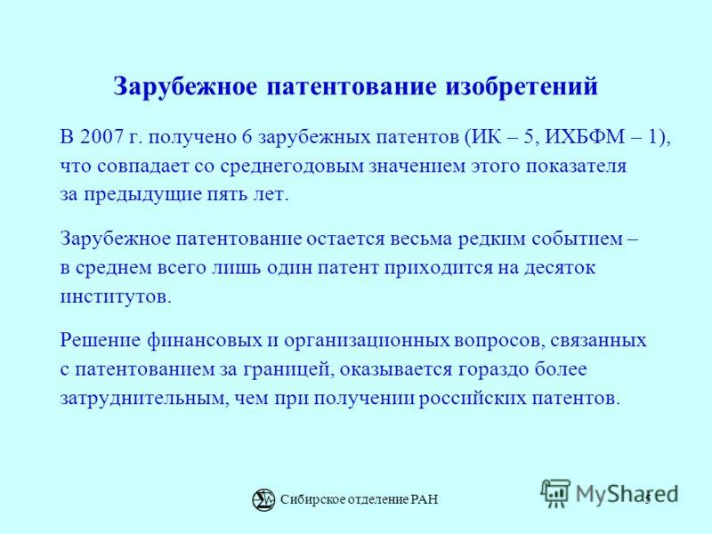 Сибирское отделение РАН5 Зарубежное патентование изобретений В 2007 г. получено 6 зарубежных патентов (ИК – 5, ИХБФМ – 1), что совпадает со среднегодовым значением этого показателя за предыдущие пять лет. Зарубежное патентование остается весьма редки
